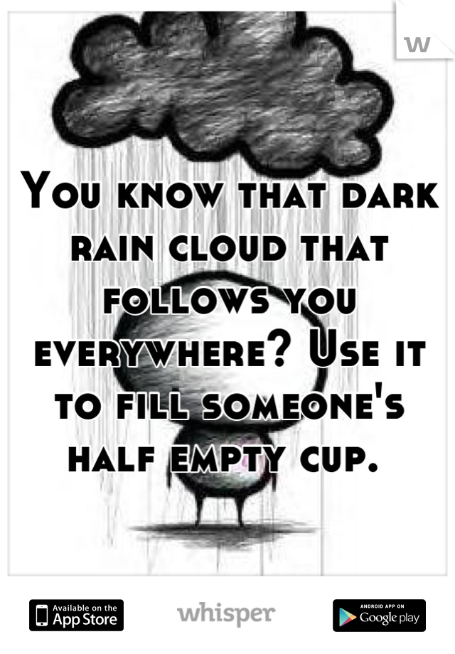 You know that dark rain cloud that follows you everywhere? Use it to fill someone's half empty cup.