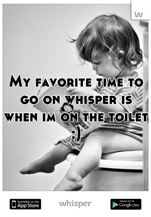 My favorite time to go on whisper is when im on the toilet :)