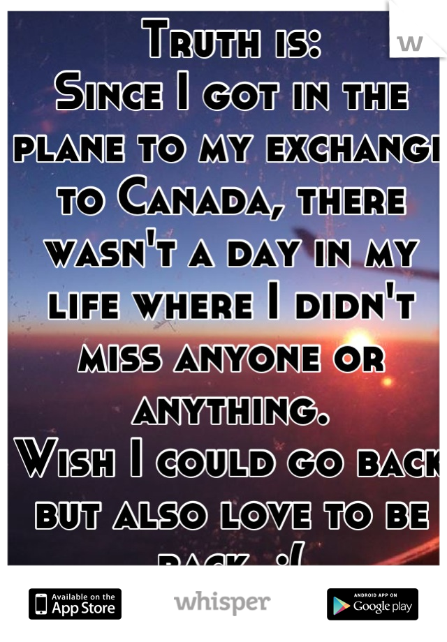 Truth is:  Since I got in the plane to my exchange to Canada, there wasn't a day in my life where I didn't miss anyone or anything.  Wish I could go back but also love to be back. :(