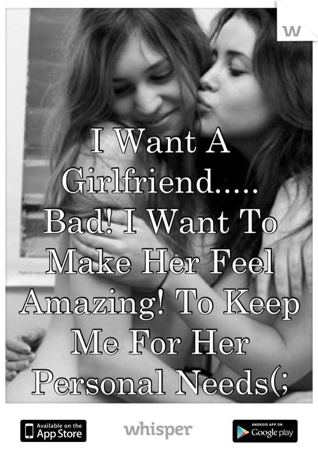 I Want A Girlfriend.....  Bad! I Want To Make Her Feel Amazing! To Keep Me For Her Personal Needs(;