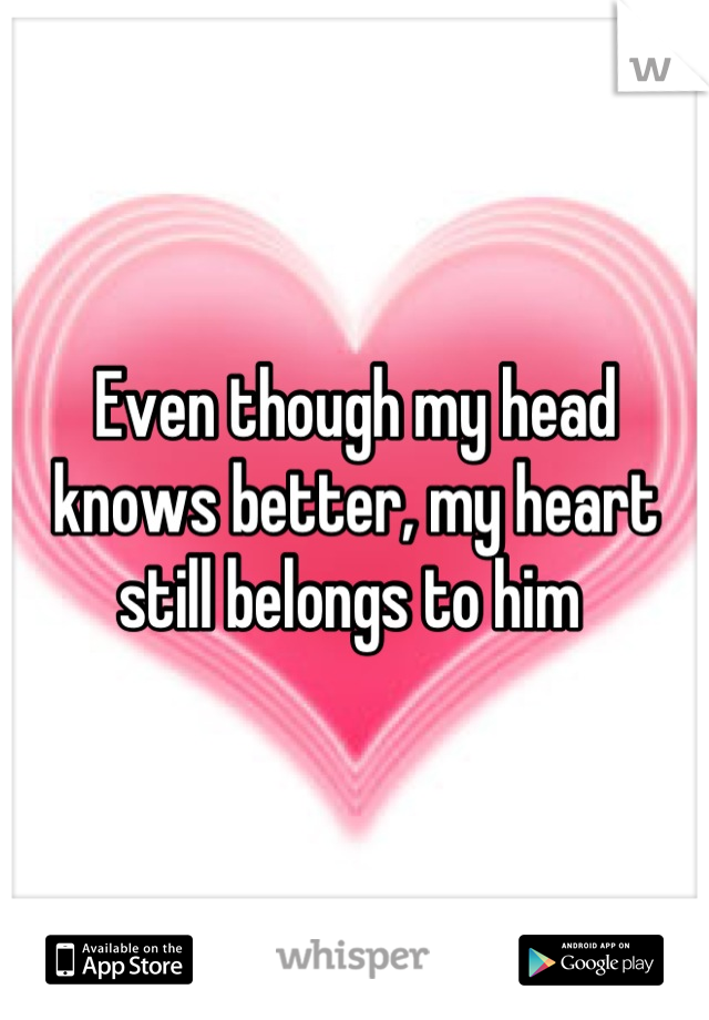 Even though my head knows better, my heart still belongs to him