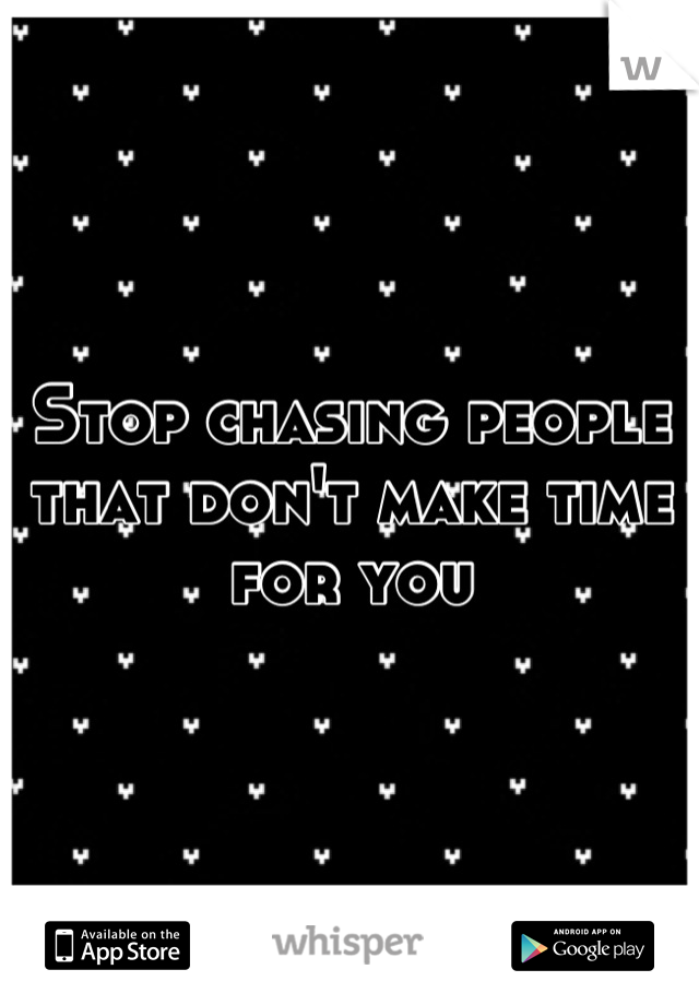 Stop chasing people that don't make time for you