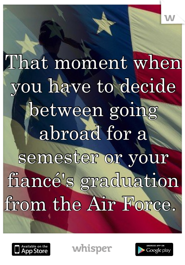 That moment when you have to decide between going abroad for a semester or your fiancé's graduation from the Air Force.