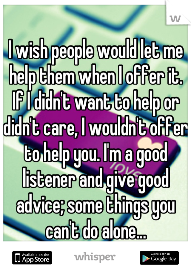 I wish people would let me help them when I offer it. If I didn't want to help or didn't care, I wouldn't offer to help you. I'm a good listener and give good advice; some things you can't do alone...