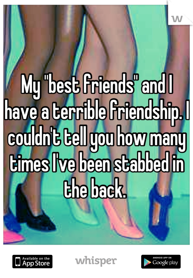 """My """"best friends"""" and I have a terrible friendship. I couldn't tell you how many times I've been stabbed in the back."""