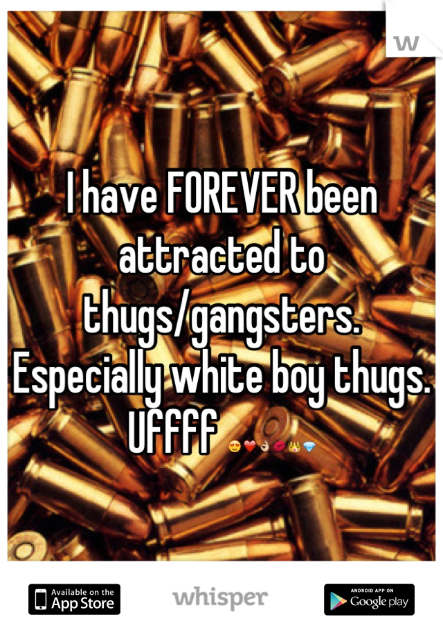 I have FOREVER been attracted to thugs/gangsters. Especially white boy thugs. Uffff 😍❤👌💋👑💎