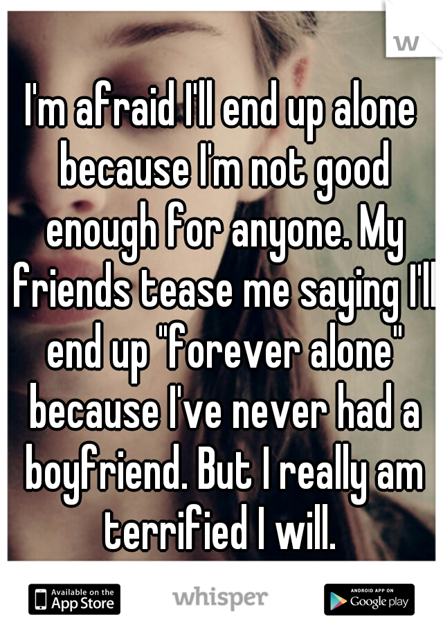 "I'm afraid I'll end up alone because I'm not good enough for anyone. My friends tease me saying I'll end up ""forever alone"" because I've never had a boyfriend. But I really am terrified I will."