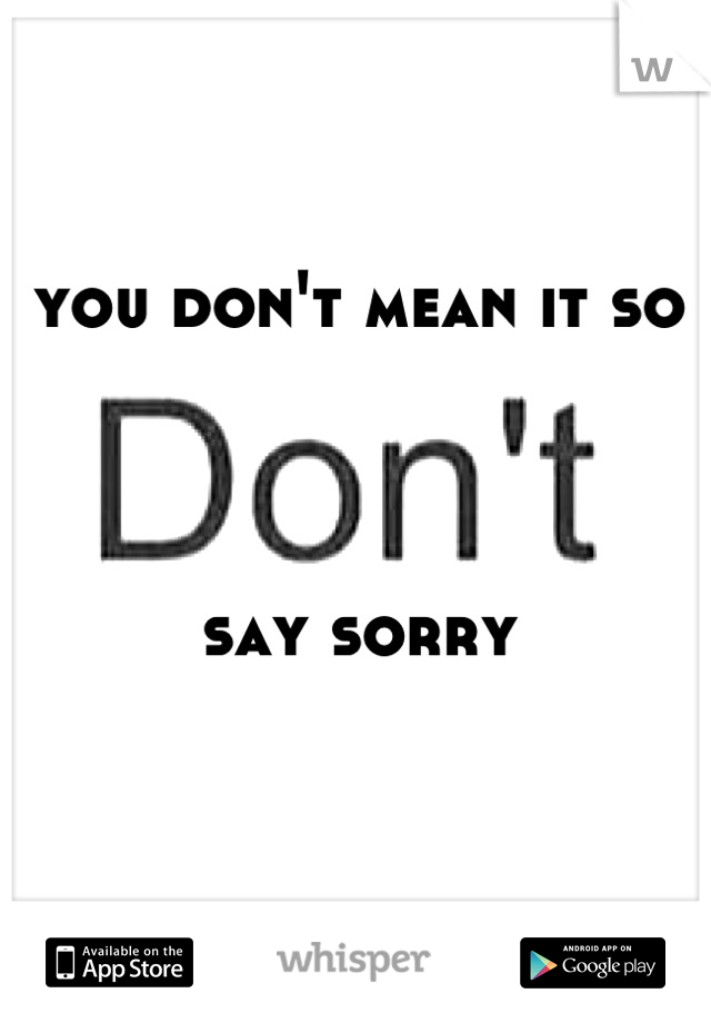 you don't mean it so    say sorry
