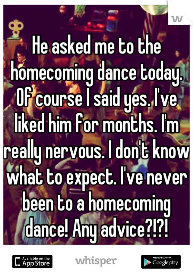 He asked me to the homecoming dance today. Of course I said yes. I've liked him for months. I'm really nervous. I don't know what to expect. I've never been to a homecoming dance! Any advice?!?!