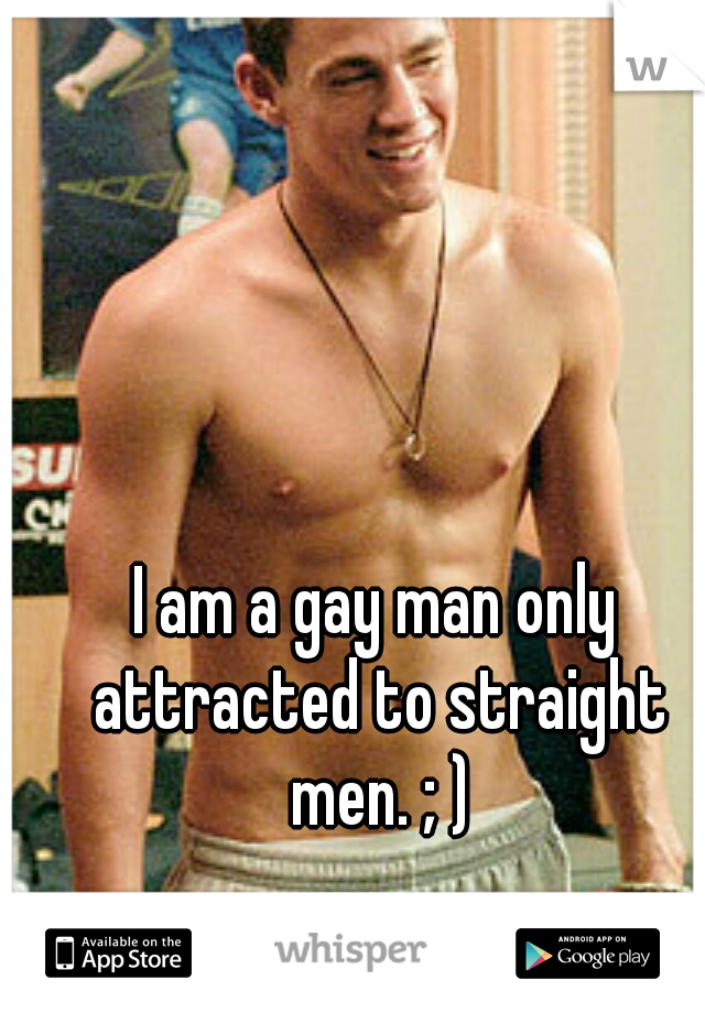 I am a gay man only attracted to straight men. ; )