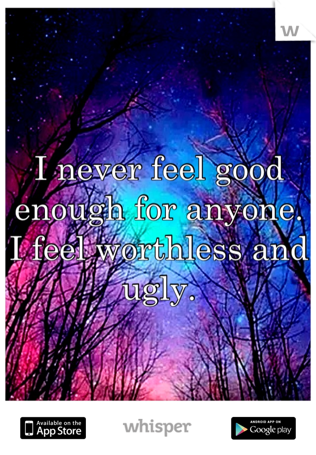 I never feel good enough for anyone. I feel worthless and ugly.