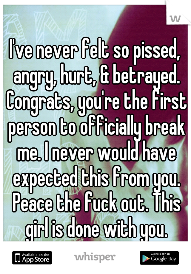 I've never felt so pissed, angry, hurt, & betrayed. Congrats, you're the first person to officially break me. I never would have expected this from you. Peace the fuck out. This girl is done with you.