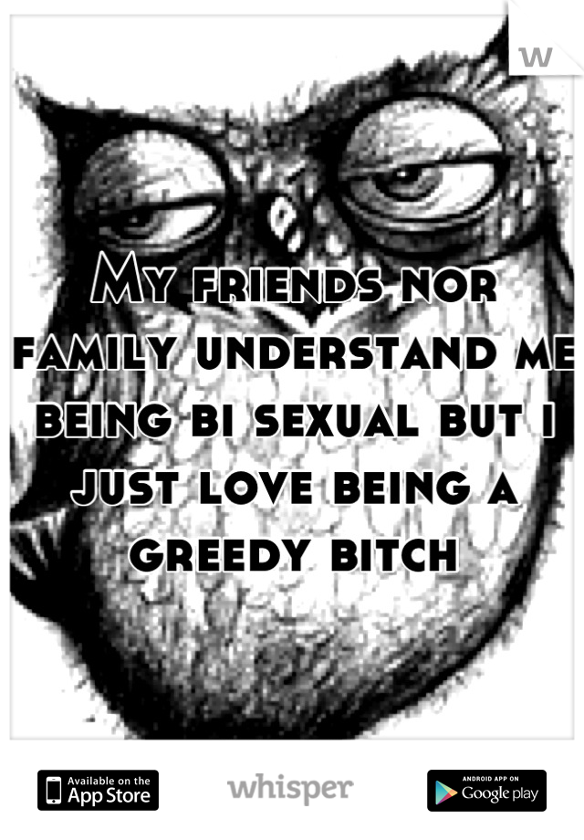 My friends nor family understand me being bi sexual but i just love being a greedy bitch