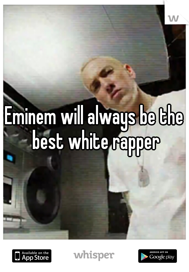Eminem will always be the best white rapper