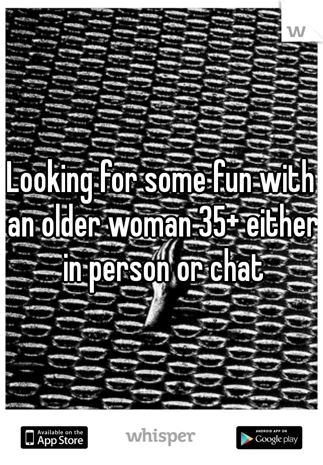 Looking for some fun with an older woman 35+ either in person or chat