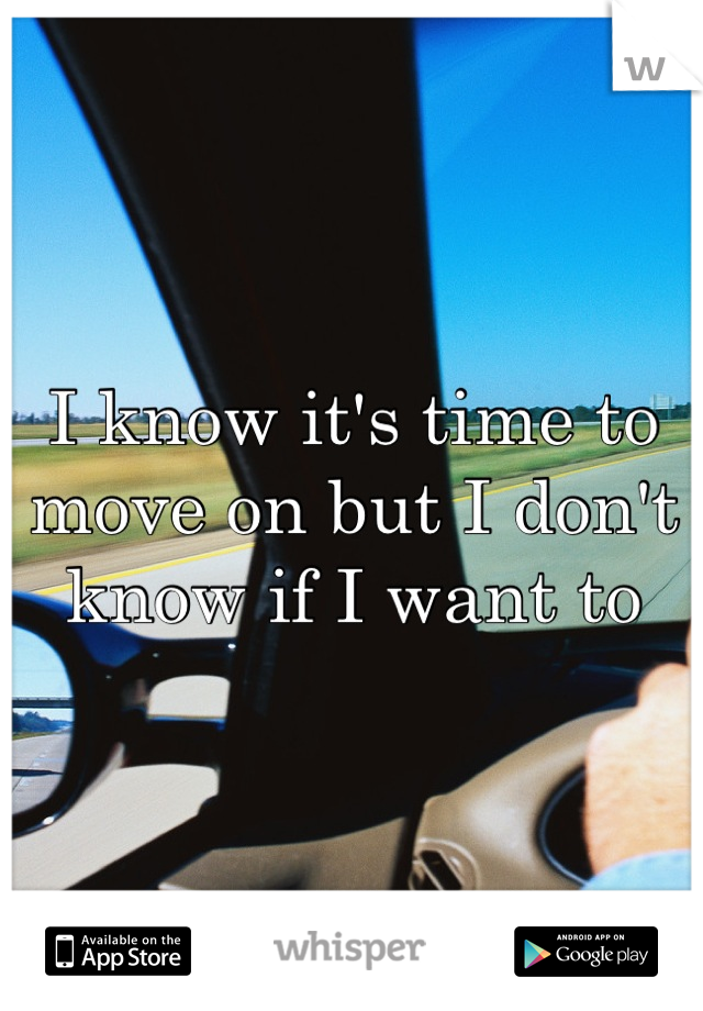 I know it's time to move on but I don't know if I want to