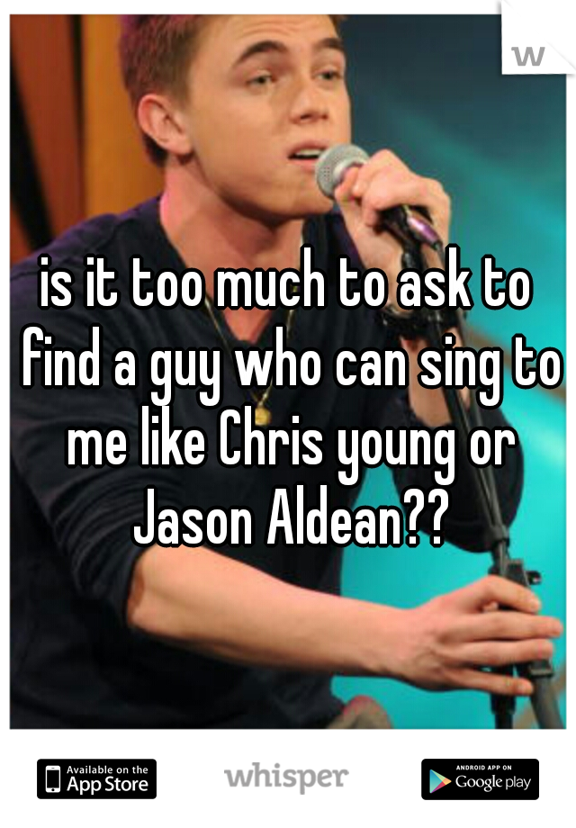 is it too much to ask to find a guy who can sing to me like Chris young or Jason Aldean??