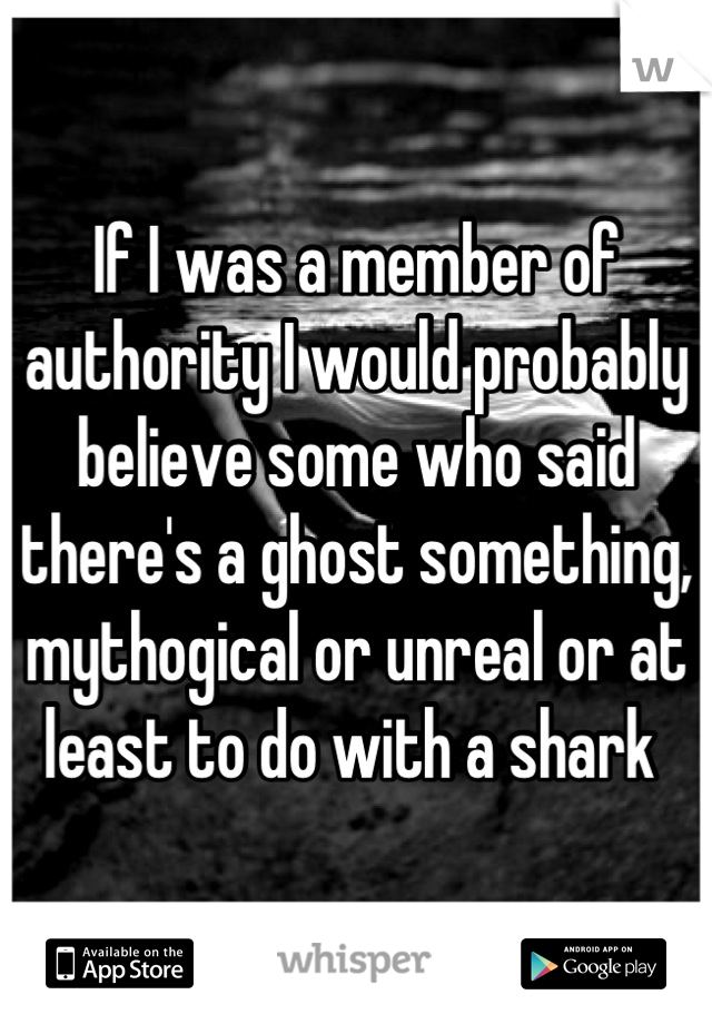 If I was a member of authority I would probably believe some who said there's a ghost something, mythogical or unreal or at least to do with a shark