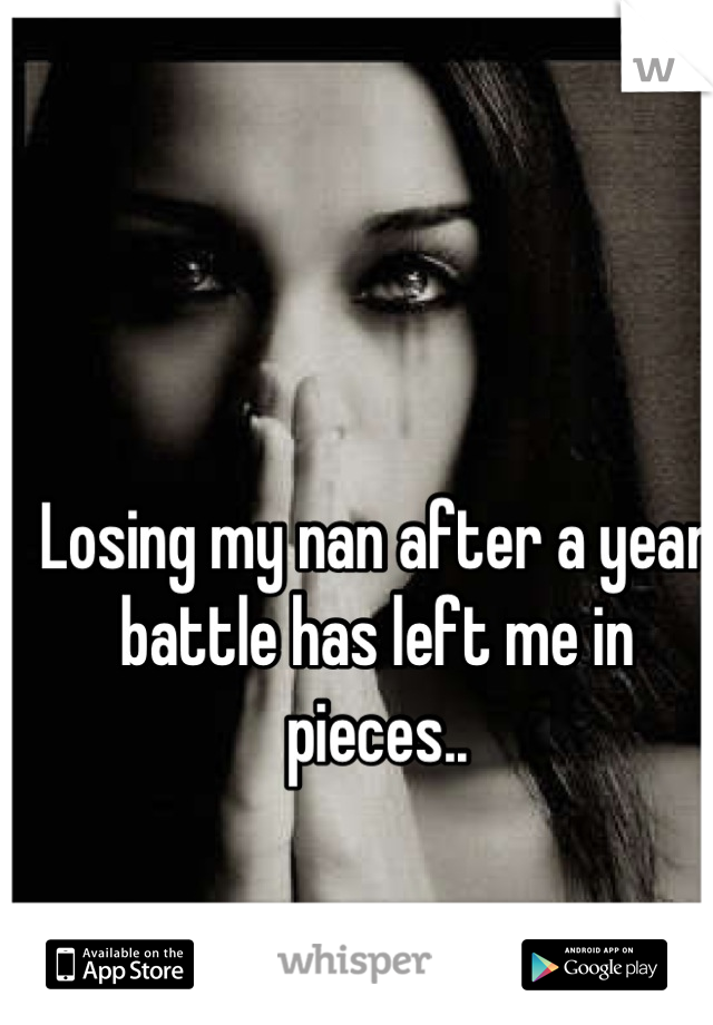 Losing my nan after a year battle has left me in pieces..