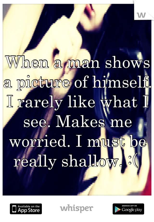 When a man shows a picture of himself. I rarely like what I see. Makes me worried. I must be really shallow. :(