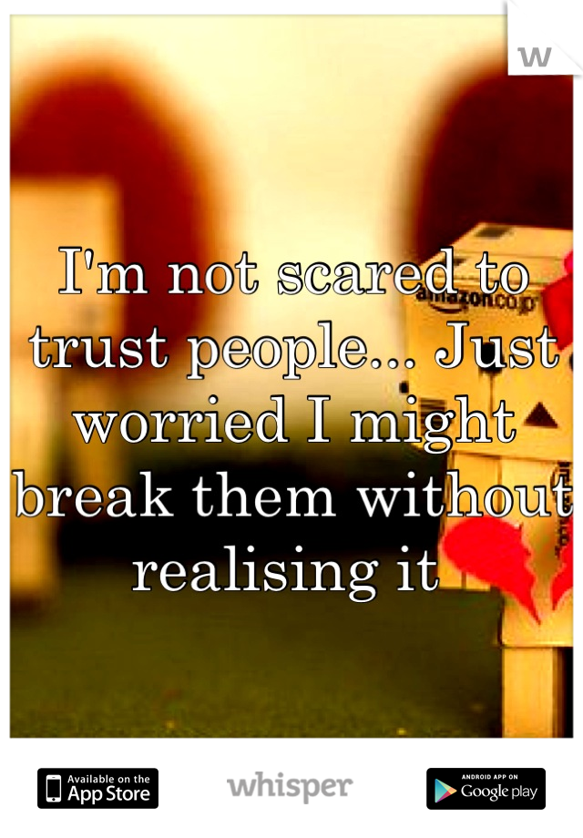 I'm not scared to trust people... Just worried I might break them without realising it