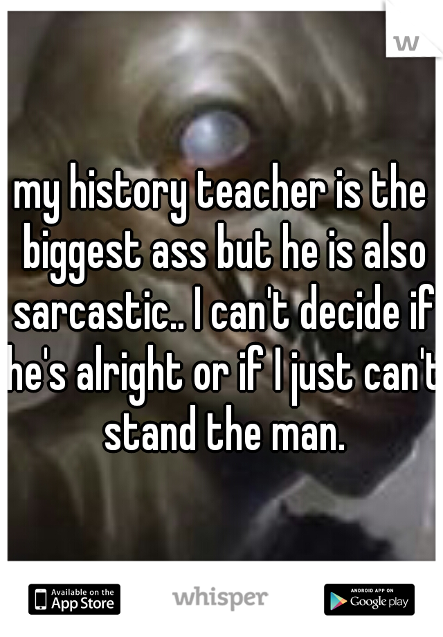 my history teacher is the biggest ass but he is also sarcastic.. I can't decide if he's alright or if I just can't stand the man.