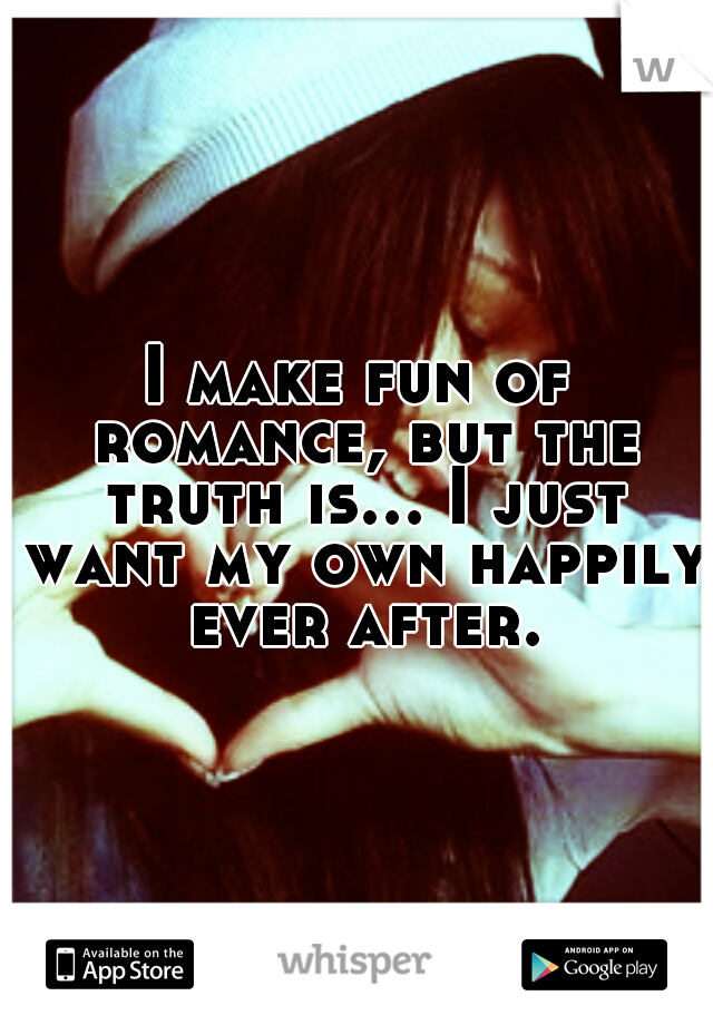 I make fun of romance, but the truth is... I just want my own happily ever after.