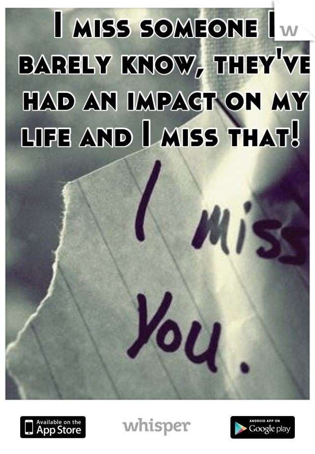 I miss someone I barely know, they've had an impact on my life and I miss that!