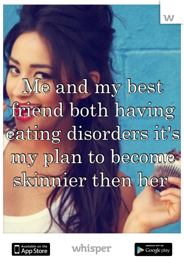 Me and my best friend both having eating disorders it's my plan to become skinnier then her