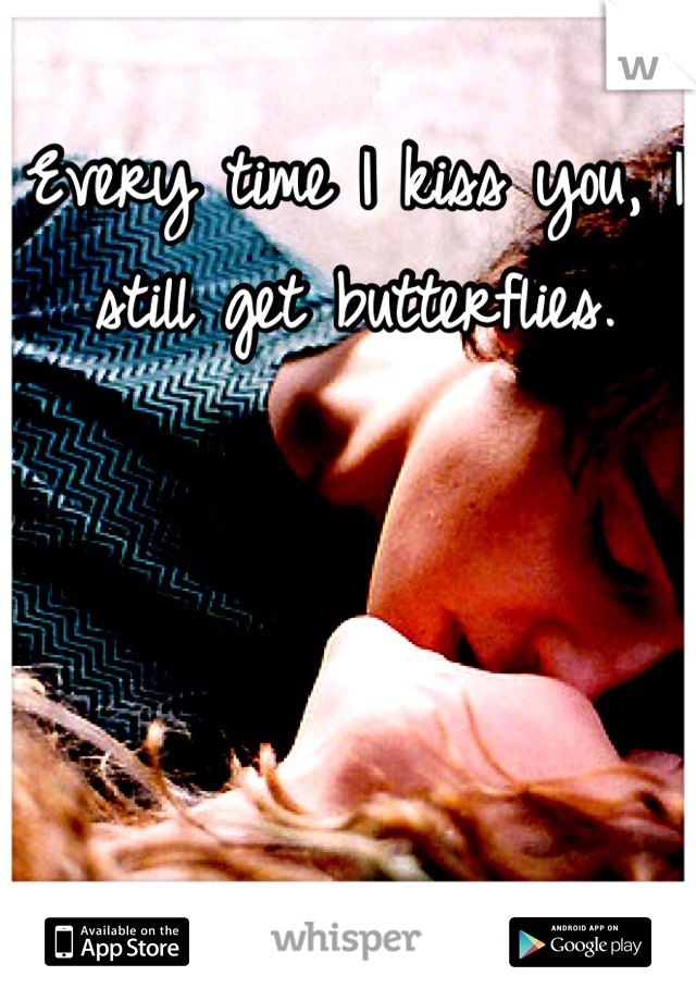 Every time I kiss you, I still get butterflies.