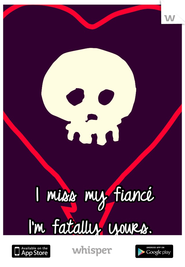 I miss my fiancé  I'm fatally yours.