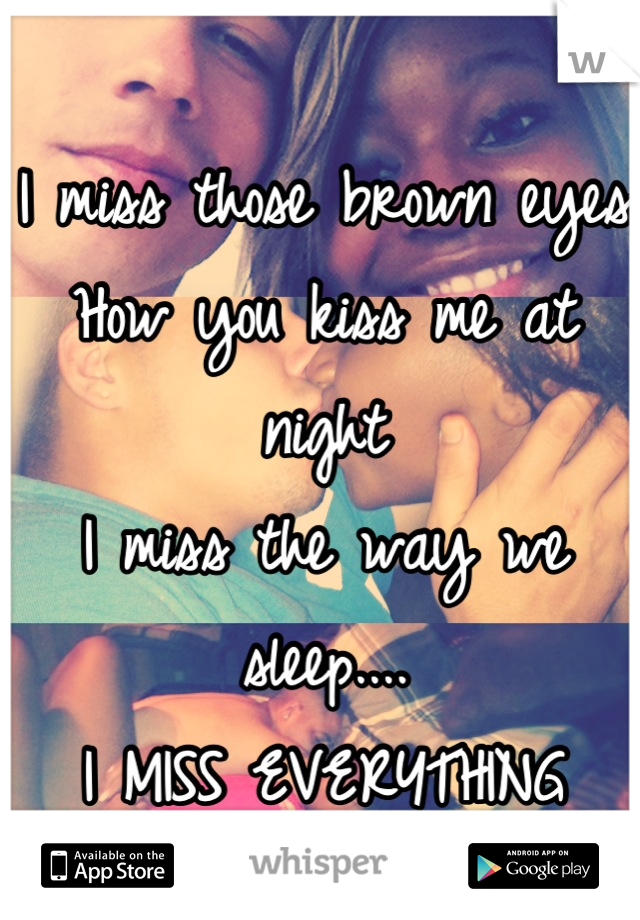 I miss those brown eyes How you kiss me at night I miss the way we sleep.... I MISS EVERYTHING ABOUT YOU!!!