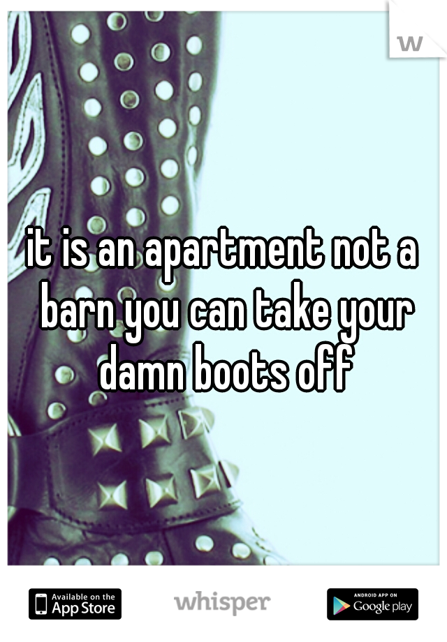it is an apartment not a barn you can take your damn boots off