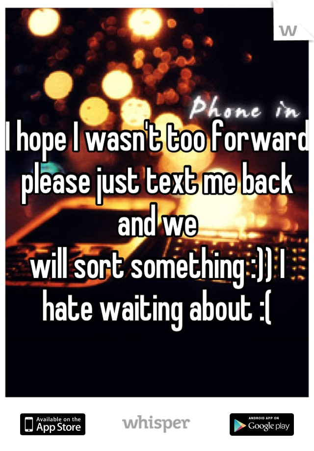 I hope I wasn't too forward please just text me back and we will sort something :)) I hate waiting about :(