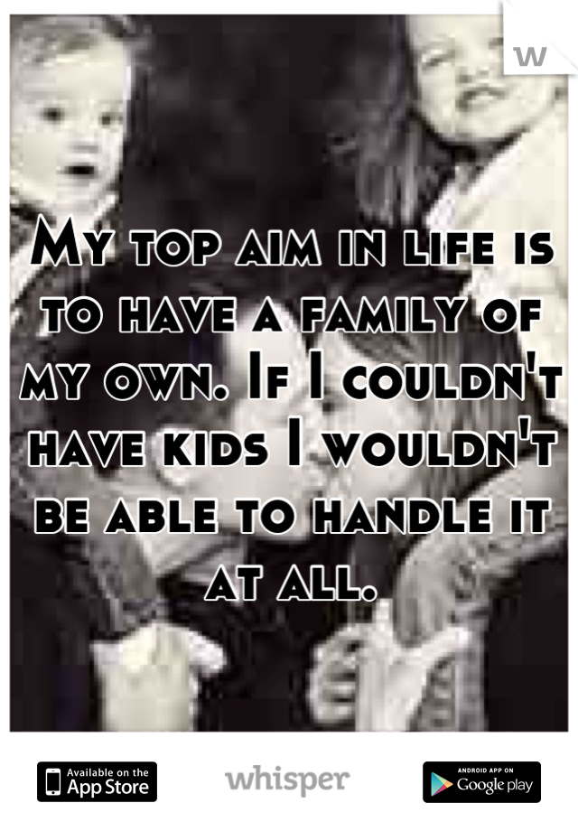 My top aim in life is to have a family of my own. If I couldn't have kids I wouldn't be able to handle it at all.