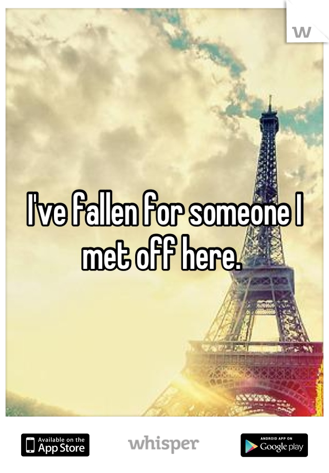 I've fallen for someone I met off here.