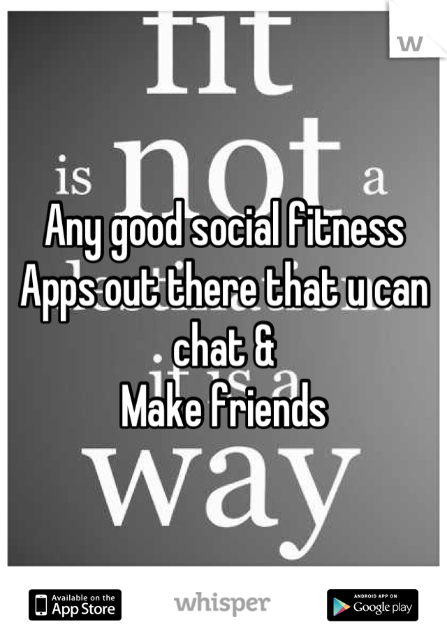 Any good social fitness  Apps out there that u can chat & Make friends