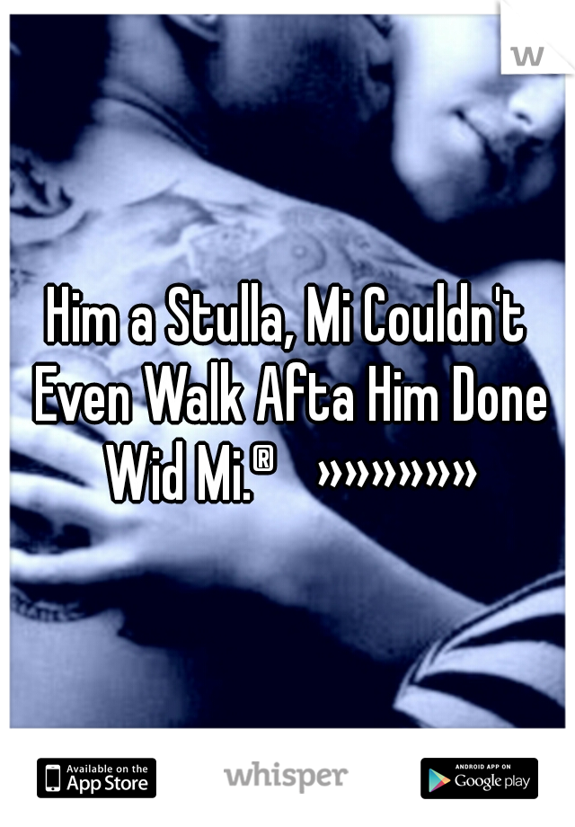 Him a Stulla, Mi Couldn't Even Walk Afta Him Done Wid Mi.®»»»»»»