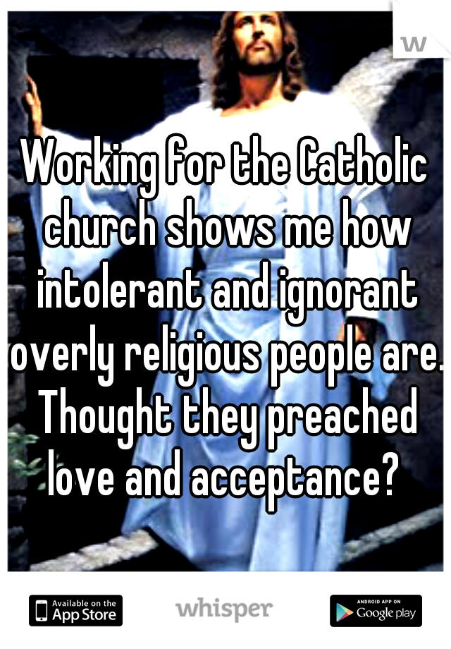 Working for the Catholic church shows me how intolerant and ignorant overly religious people are. Thought they preached love and acceptance?