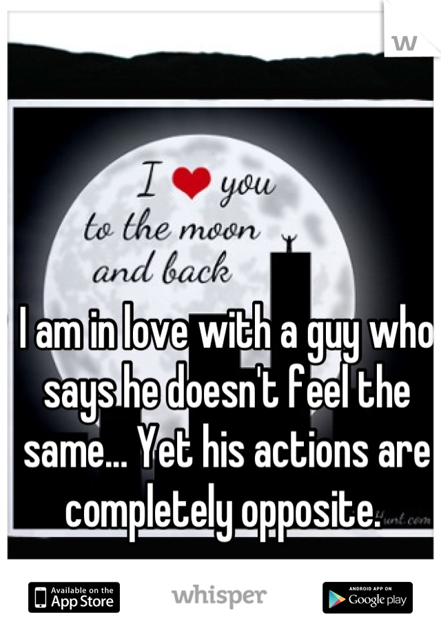 I am in love with a guy who says he doesn't feel the same... Yet his actions are completely opposite.