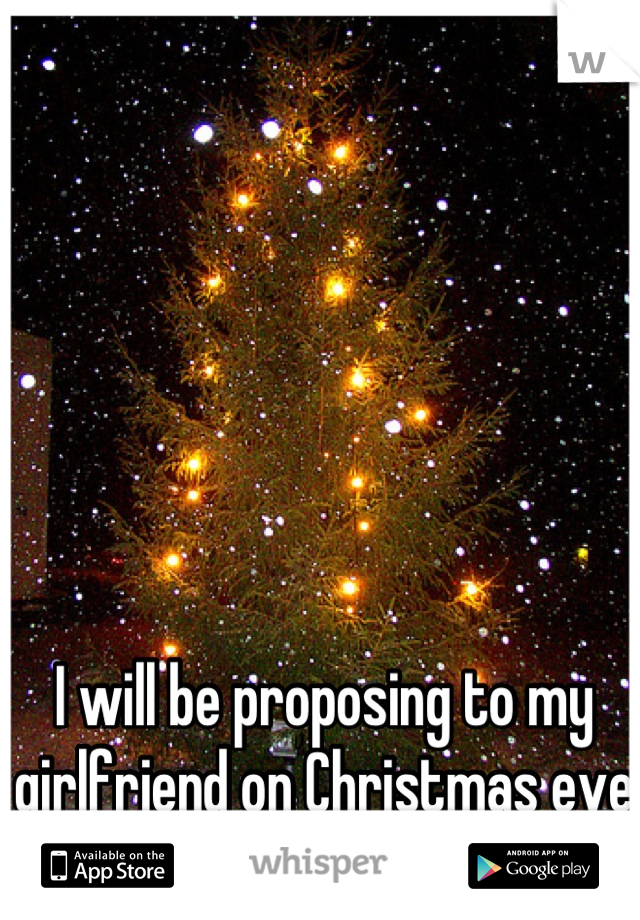 I will be proposing to my girlfriend on Christmas eve under the tree.