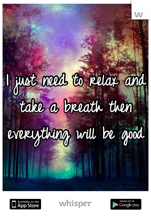 I just need to relax and take a breath then everything will be good