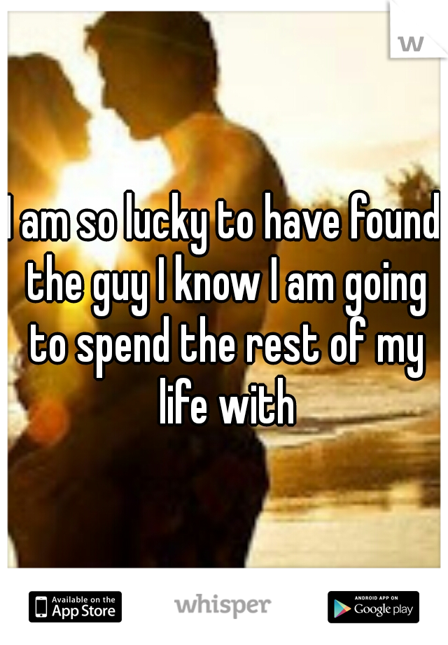 I am so lucky to have found the guy I know I am going to spend the rest of my life with