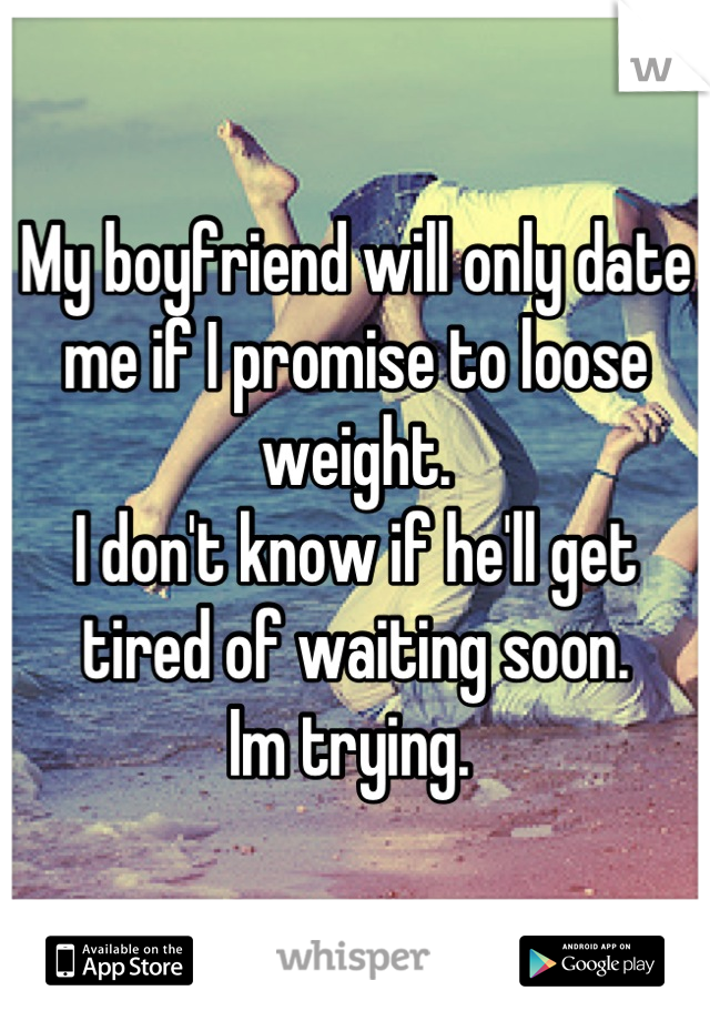 My boyfriend will only date me if I promise to loose weight.  I don't know if he'll get tired of waiting soon.  Im trying.