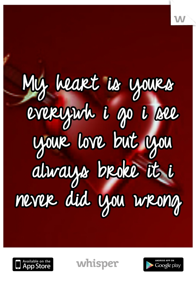 My heart is yours everywh i go i see your love but you always broke it i never did you wrong