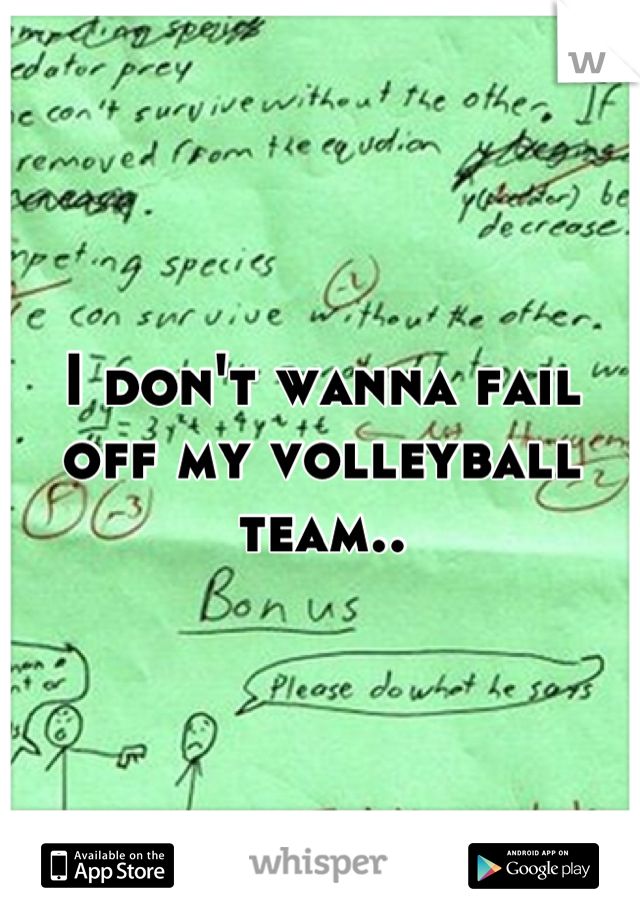 I don't wanna fail off my volleyball team..