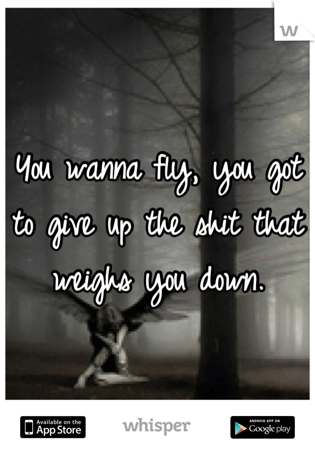 You wanna fly, you got to give up the shit that weighs you down.