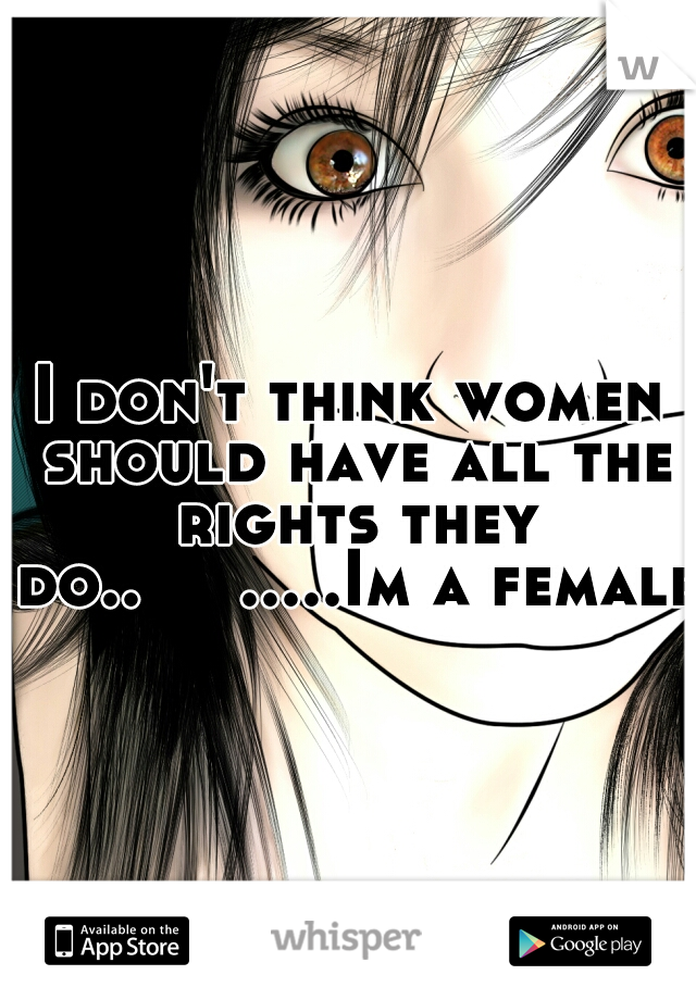 I don't think women should have all the rights they do..   .....Im a female.