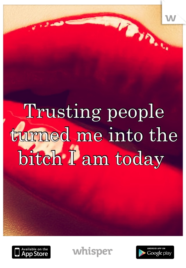 Trusting people turned me into the bitch I am today