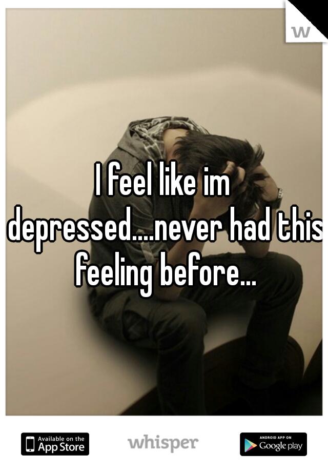 I feel like im depressed....never had this feeling before...